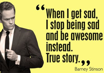Barney-stinson-quote-When-I-get-sad-I-stop-being-sad-and-be-AWESOME-instead.-True-story